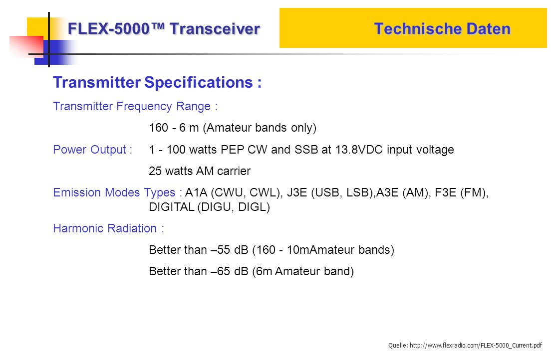 FLEX-5000 Transceiver Technische Daten Transmitter Specifications : Transmitter Frequency Range : 160 - 6 m (Amateur bands only) Power Output : 1 - 10