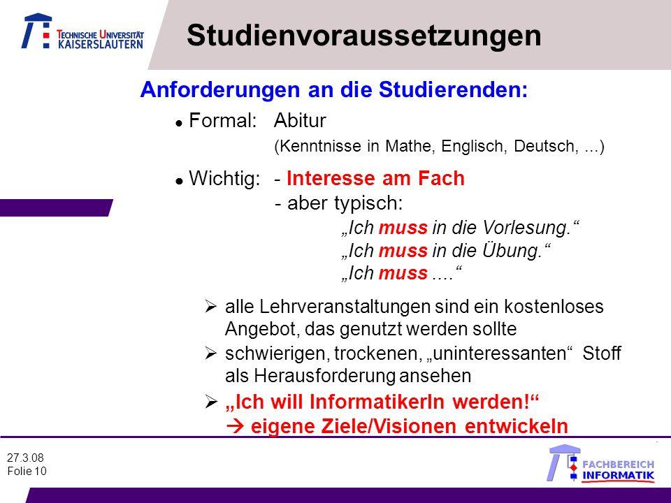 27.3.08 Folie 10 Anforderungen an die Studierenden: l Formal:Abitur (Kenntnisse in Mathe, Englisch, Deutsch,...) l - aber typisch: Ich muss in die Vor