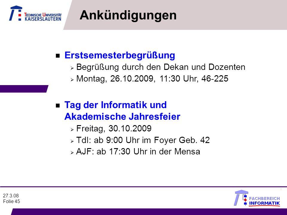 27.3.08 Folie 45 Ankündigungen n Erstsemesterbegrüßung Begrüßung durch den Dekan und Dozenten Montag, 26.10.2009, 11:30 Uhr, 46-225 n Tag der Informat