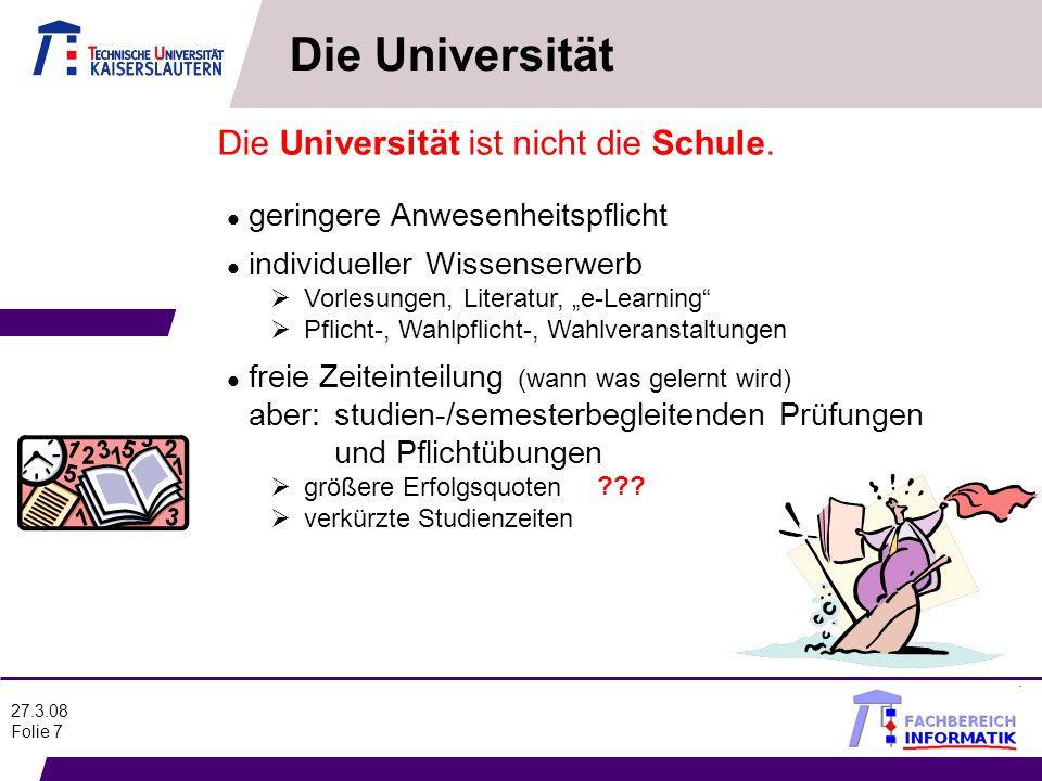 27.3.08 Folie 7 Die Universität ist nicht die Schule. l geringere Anwesenheitspflicht l individueller Wissenserwerb Vorlesungen, Literatur, e-Learning