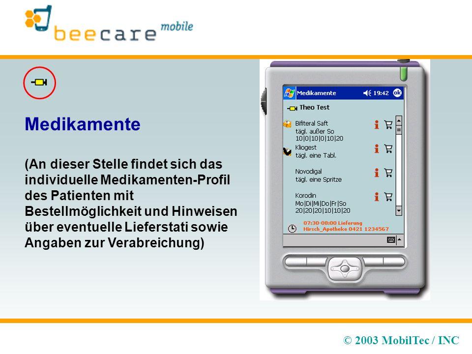 © 2003 MobilTec / INC Medikamente (An dieser Stelle findet sich das individuelle Medikamenten-Profil des Patienten mit Bestellmöglichkeit und Hinweisen über eventuelle Lieferstati sowie Angaben zur Verabreichung)