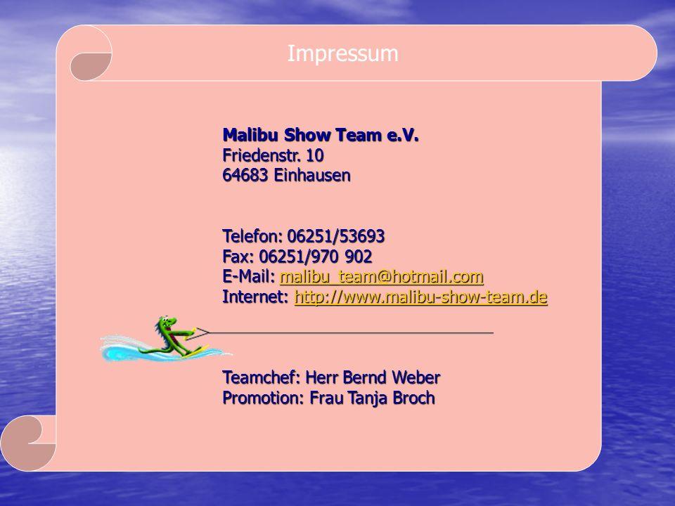 Impressum Malibu Show Team e.V. Friedenstr. 10 64683 Einhausen Telefon: 06251/53693 Fax: 06251/970 902 E-Mail: malibu_team@hotmail.com malibu_team@hot