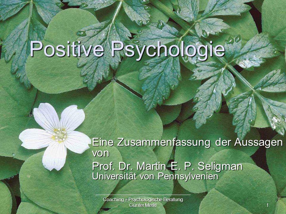 1 Coaching + Psychologische Beratung Günter Merkl Positive Psychologie Eine Zusammenfassung der Aussagen von Prof.