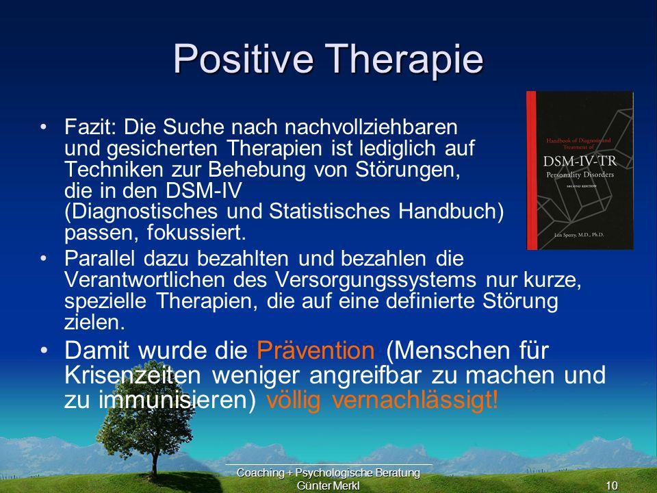 Coaching + Psychologische Beratung Günter Merkl10 Positive Therapie Fazit: Die Suche nach nachvollziehbaren und gesicherten Therapien ist lediglich auf Techniken zur Behebung von Störungen, die in den DSM-IV (Diagnostisches und Statistisches Handbuch) passen, fokussiert.