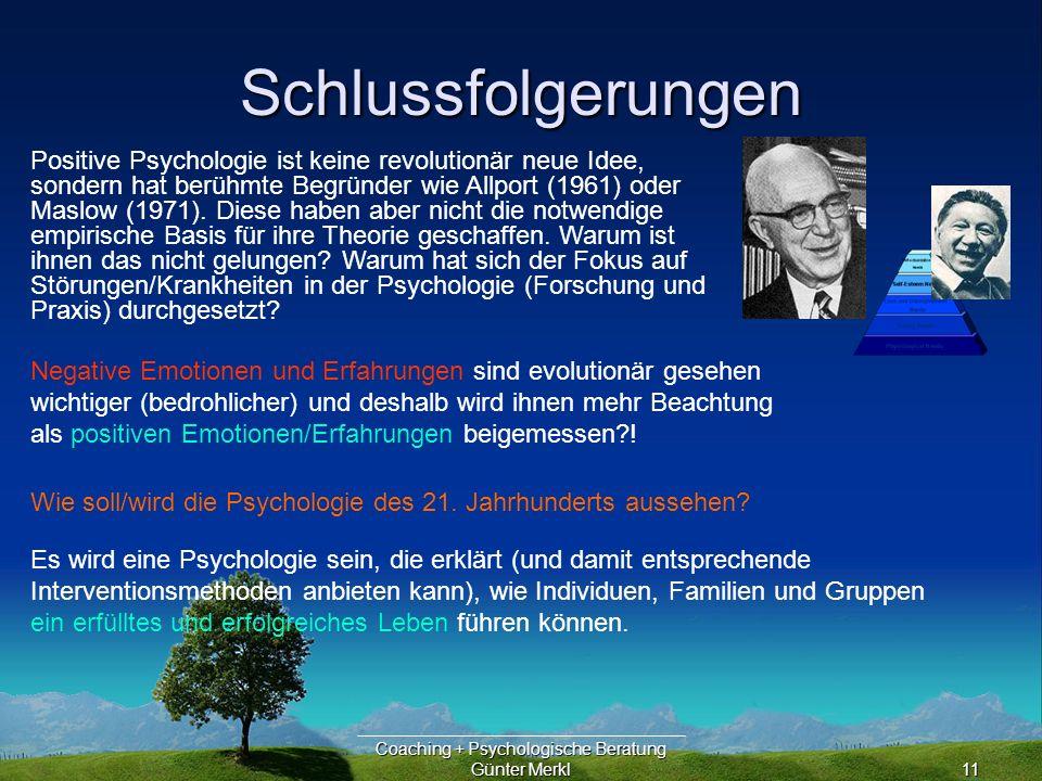 Coaching + Psychologische Beratung Günter Merkl11 Schlussfolgerungen Es wird eine Psychologie sein, die erklärt (und damit entsprechende Interventionsmethoden anbieten kann), wie Individuen, Familien und Gruppen ein erfülltes und erfolgreiches Leben führen können.