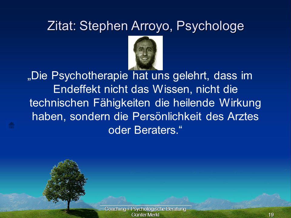 Coaching + Psychologische Beratung Günter Merkl19 Zitat: Stephen Arroyo, Psychologe Die Psychotherapie hat uns gelehrt, dass im Endeffekt nicht das Wissen, nicht die technischen Fähigkeiten die heilende Wirkung haben, sondern die Persönlichkeit des Arztes oder Beraters.
