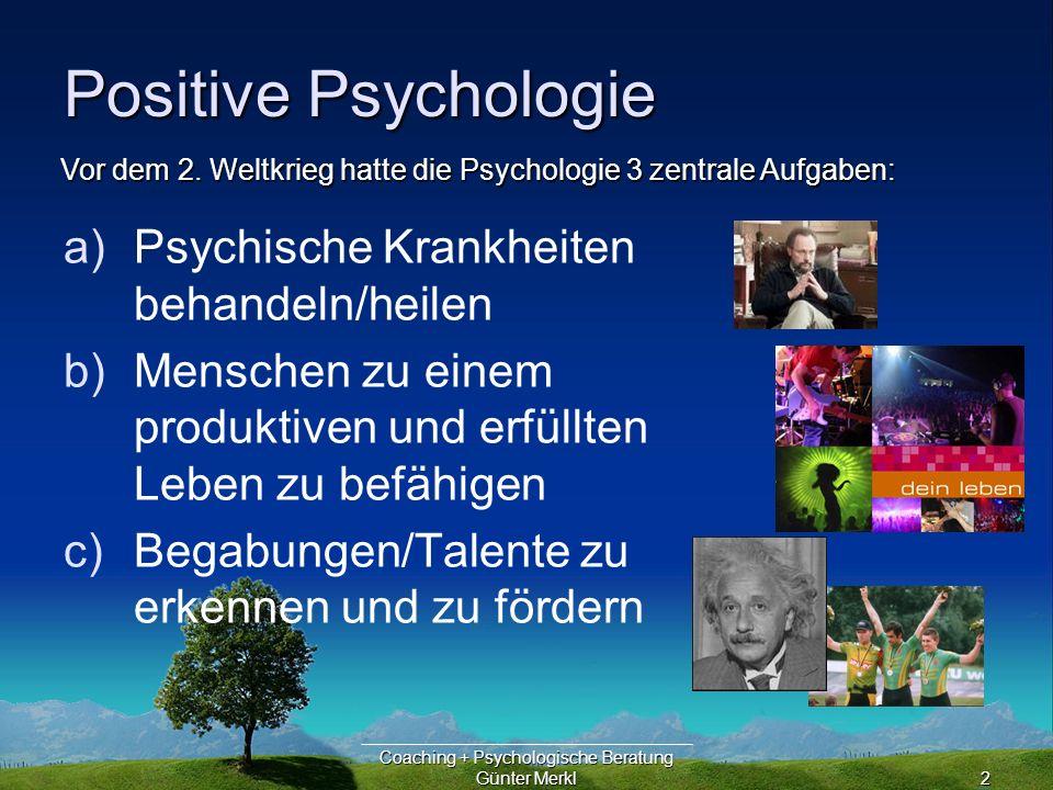 Coaching + Psychologische Beratung Günter Merkl2 Positive Psychologie a)Psychische Krankheiten behandeln/heilen b)Menschen zu einem produktiven und erfüllten Leben zu befähigen c)Begabungen/Talente zu erkennen und zu fördern Vor dem 2.