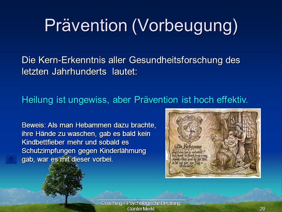 Coaching + Psychologische Beratung Günter Merkl20 Prävention (Vorbeugung) Die Kern-Erkenntnis aller Gesundheitsforschung des letzten Jahrhunderts lautet: Heilung ist ungewiss, aber Prävention ist hoch effektiv.