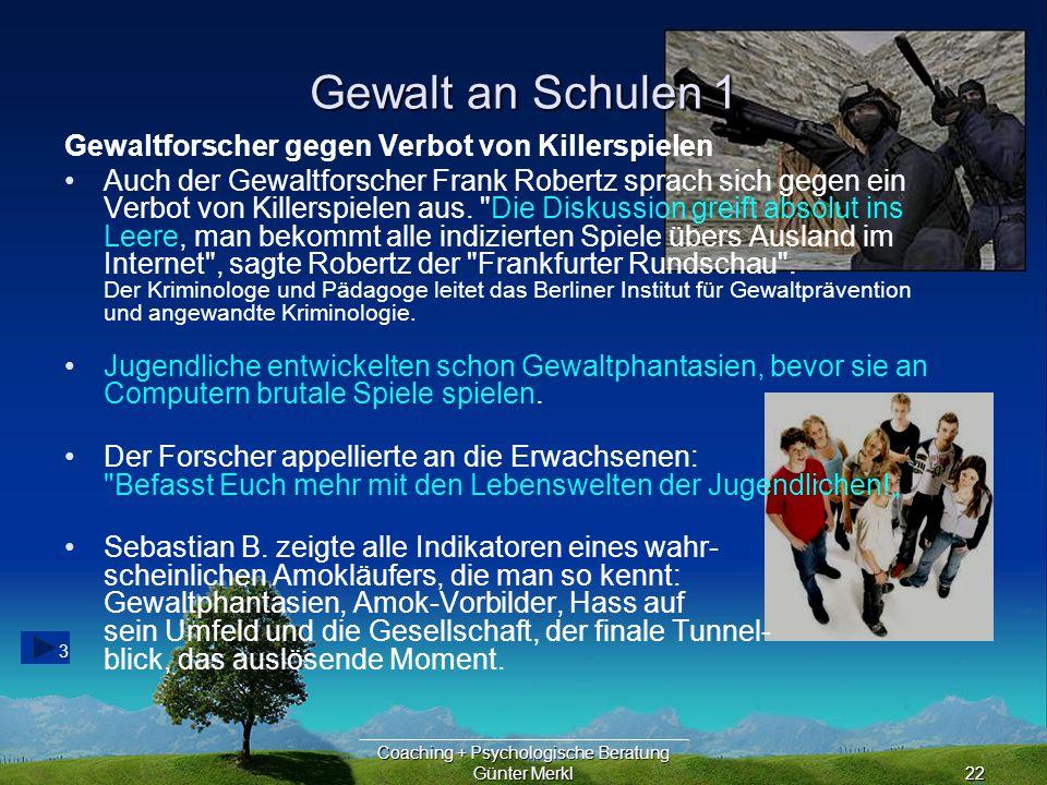 Coaching + Psychologische Beratung Günter Merkl22 Gewalt an Schulen 1 3 Gewaltforscher gegen Verbot von Killerspielen Auch der Gewaltforscher Frank Robertz sprach sich gegen ein Verbot von Killerspielen aus.