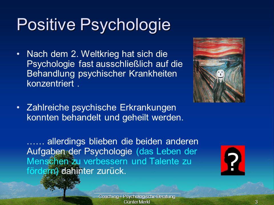 Coaching + Psychologische Beratung Günter Merkl4 Positive Psychologie Die Patienten wurden hauptsächlich im Hinblick auf gestörtes Verhalten, gestörte Triebe, gestörte Kindheit oder gestörte physiologische Prozesse behandelt.