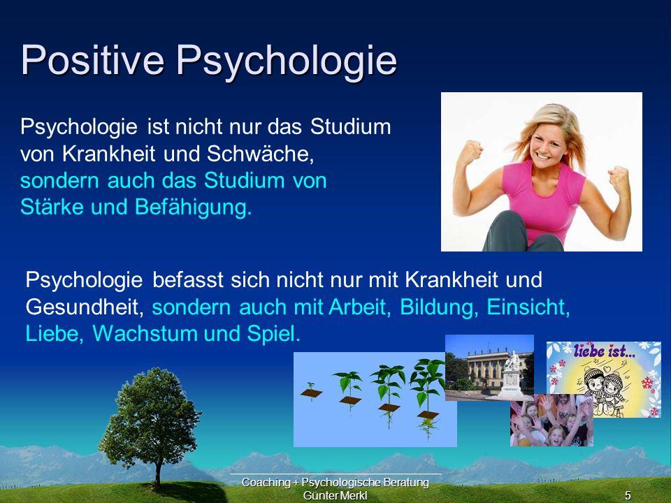 Coaching + Psychologische Beratung Günter Merkl5 Positive Psychologie Psychologie befasst sich nicht nur mit Krankheit und Gesundheit, sondern auch mit Arbeit, Bildung, Einsicht, Liebe, Wachstum und Spiel.