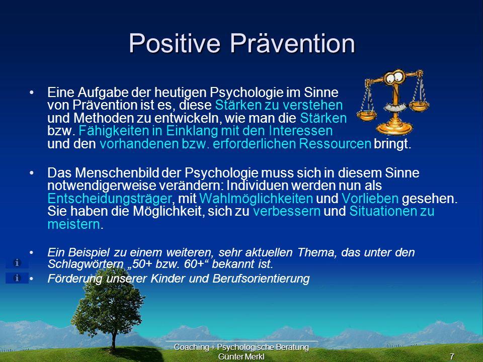 Coaching + Psychologische Beratung Günter Merkl7 Positive Prävention Eine Aufgabe der heutigen Psychologie im Sinne von Prävention ist es, diese Stärken zu verstehen und Methoden zu entwickeln, wie man die Stärken bzw.