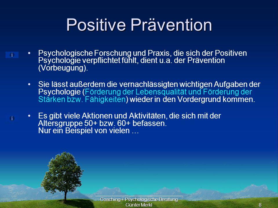 Coaching + Psychologische Beratung Günter Merkl8 Positive Prävention Psychologische Forschung und Praxis, die sich der Positiven Psychologie verpflichtet fühlt, dient u.a.