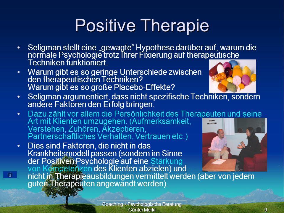 Coaching + Psychologische Beratung Günter Merkl9 Positive Therapie Seligman stellt eine gewagte Hypothese darüber auf, warum die normale Psychologie trotz Ihrer Fixierung auf therapeutische Techniken funktioniert.