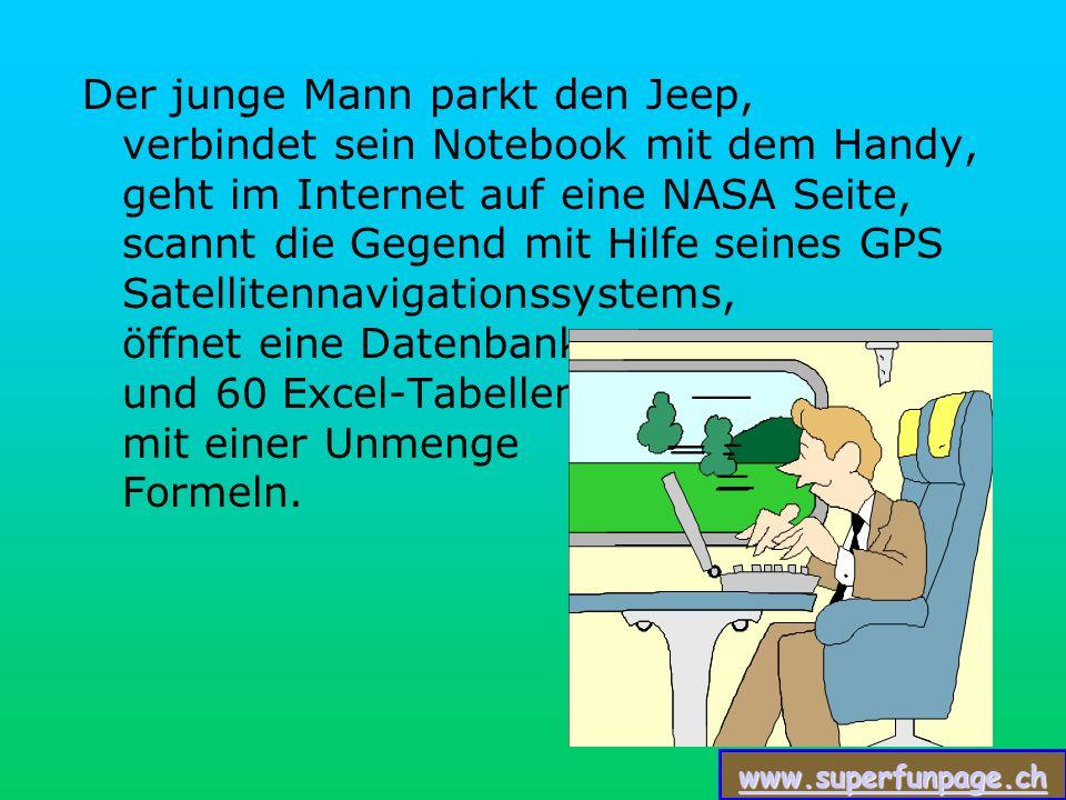 www.superfunpage.ch Der junge Mann parkt den Jeep, verbindet sein Notebook mit dem Handy, geht im Internet auf eine NASA Seite, scannt die Gegend mit Hilfe seines GPS Satellitennavigationssystems, öffnet eine Datenbank und 60 Excel-Tabellen mit einer Unmenge Formeln.
