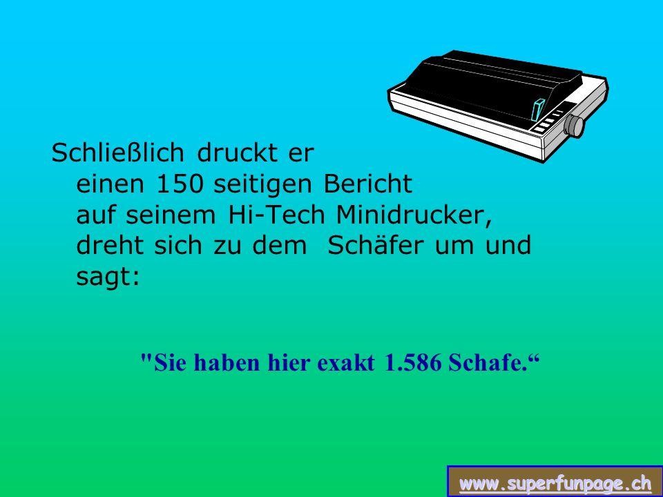 www.superfunpage.ch Schließlich druckt er einen 150 seitigen Bericht auf seinem Hi-Tech Minidrucker, dreht sich zu dem Schäfer um und sagt: Sie haben hier exakt 1.586 Schafe.
