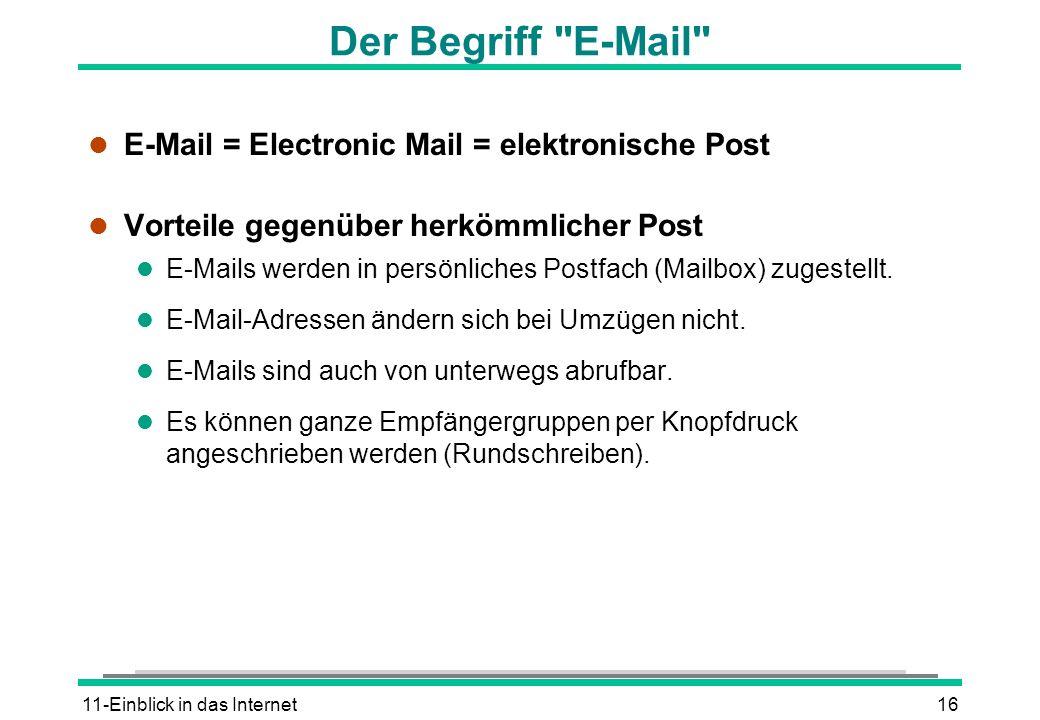 11-Einblick in das Internet16 Der Begriff E-Mail l E-Mail = Electronic Mail = elektronische Post l Vorteile gegenüber herkömmlicher Post l E-Mails werden in persönliches Postfach (Mailbox) zugestellt.
