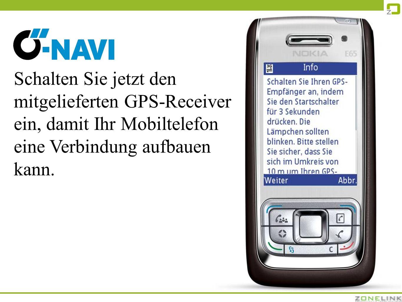 Schalten Sie jetzt den mitgelieferten GPS-Receiver ein, damit Ihr Mobiltelefon eine Verbindung aufbauen kann.