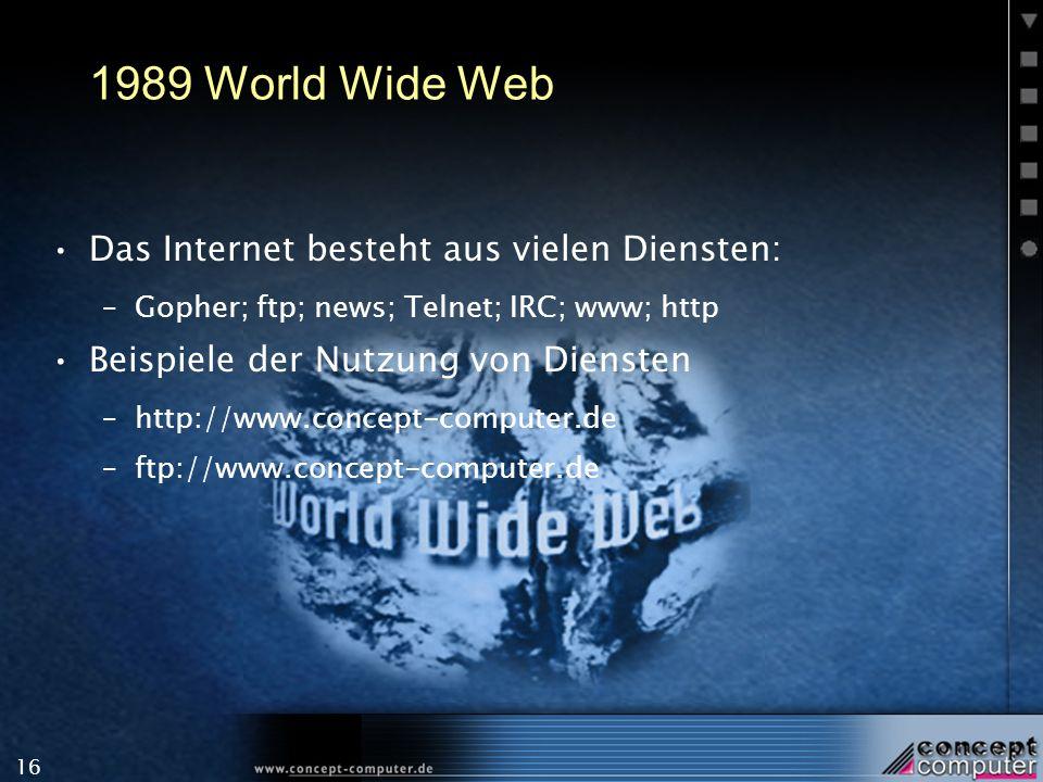 16 1989 World Wide Web Das Internet besteht aus vielen Diensten: –Gopher; ftp; news; Telnet; IRC; www; http Beispiele der Nutzung von Diensten –http:/