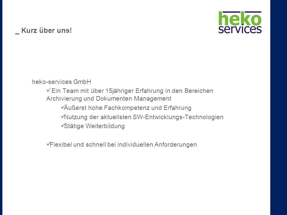 heko-services GmbH Ein Team mit über 15jähriger Erfahrung in den Bereichen Archivierung und Dokumenten Management Äußerst hohe Fachkompetenz und Erfahrung Nutzung der aktuellsten SW-Entwicklungs-Technologien Stätige Weiterbildung Flexibel und schnell bei individuellen Anforderungen _ Kurz über uns!