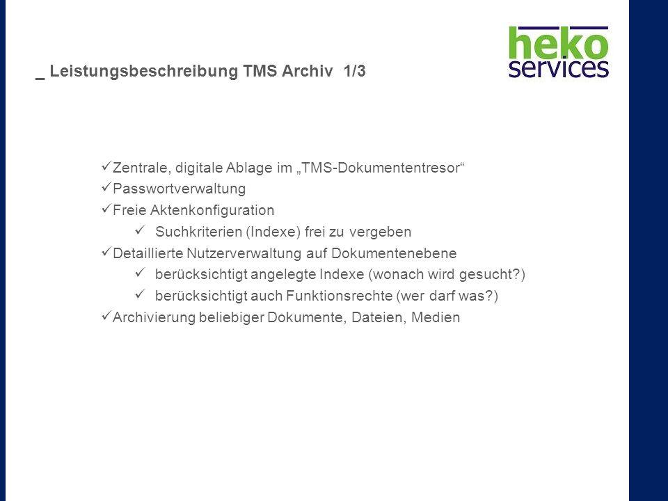 Zentrale, digitale Ablage im TMS-Dokumententresor Passwortverwaltung Freie Aktenkonfiguration Suchkriterien (Indexe) frei zu vergeben Detaillierte Nutzerverwaltung auf Dokumentenebene berücksichtigt angelegte Indexe (wonach wird gesucht ) berücksichtigt auch Funktionsrechte (wer darf was ) Archivierung beliebiger Dokumente, Dateien, Medien _ Leistungsbeschreibung TMS Archiv 1/3
