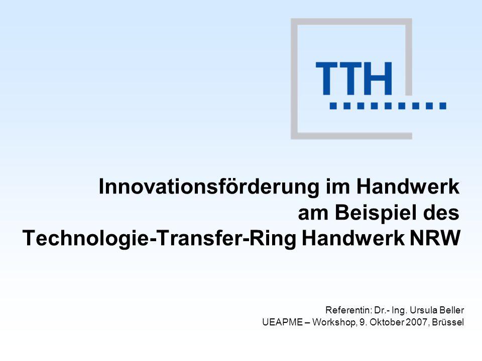 Innovationsförderung im Handwerk am Beispiel des Technologie-Transfer-Ring Handwerk NRW Referentin: Dr.- Ing. Ursula Beller UEAPME – Workshop, 9. Okto