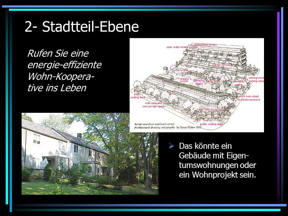 2- Stadtteil-Ebene Rufen Sie eine energie-effiziente Wohn-Koopera- tive ins Leben Das könnte ein Gebäude mit Eigen- tumswohnungen oder ein Wohnprojekt sein.