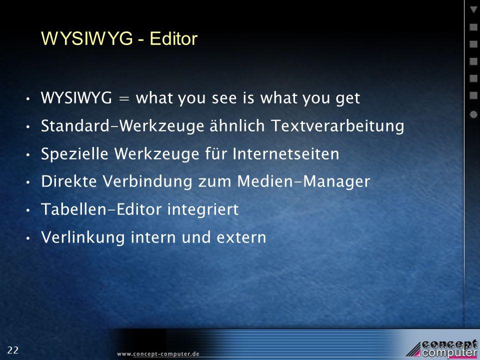 22 WYSIWYG - Editor WYSIWYG = what you see is what you get Standard-Werkzeuge ähnlich Textverarbeitung Spezielle Werkzeuge für Internetseiten Direkte Verbindung zum Medien-Manager Tabellen-Editor integriert Verlinkung intern und extern
