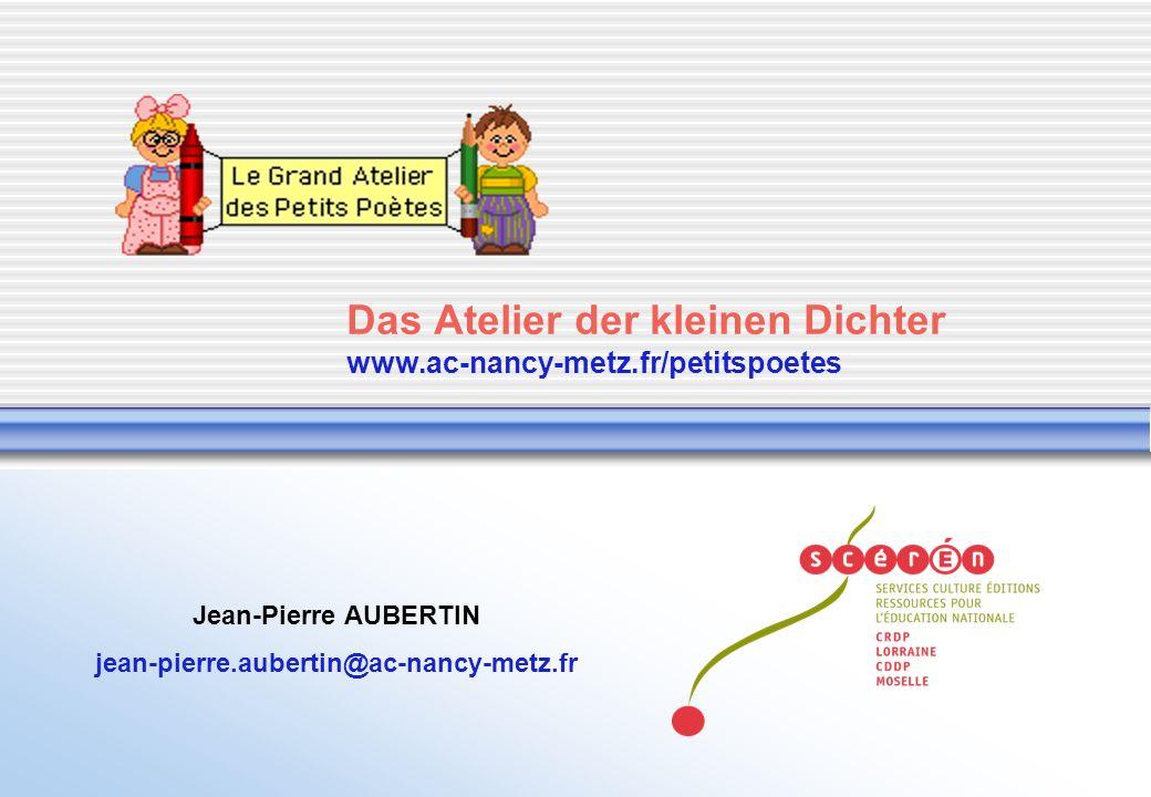 Das Atelier der kleinen Dichter www.ac-nancy-metz.fr/petitspoetes Jean-Pierre AUBERTIN jean-pierre.aubertin@ac-nancy-metz.fr