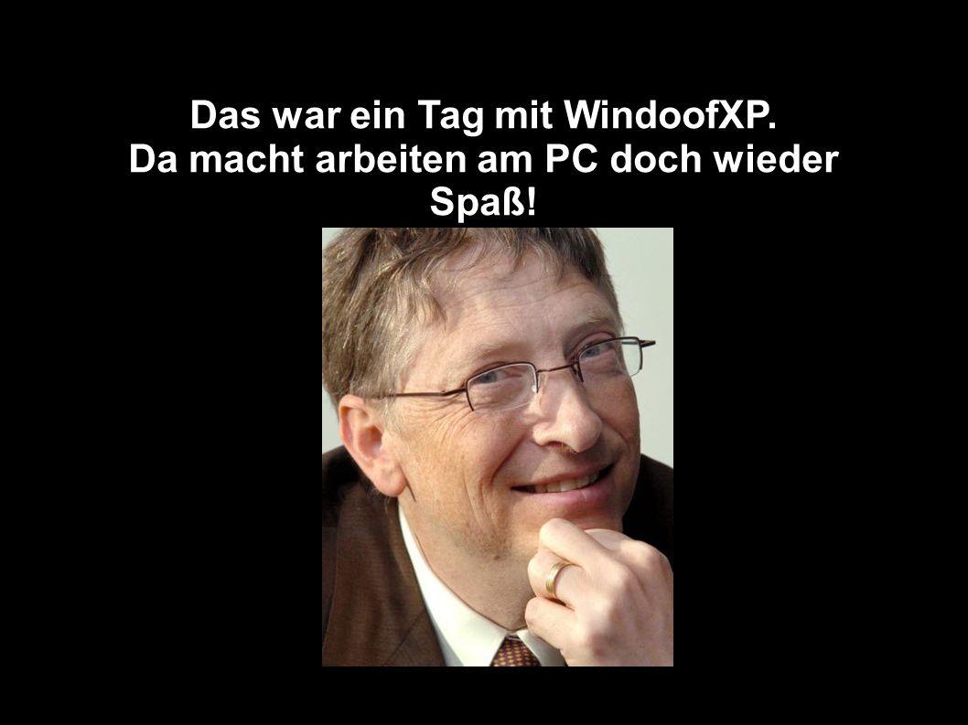 Das war ein Tag mit WindoofXP. Da macht arbeiten am PC doch wieder Spaß!