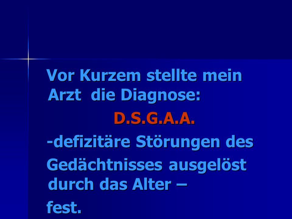 Vor Kurzem stellte mein Arzt die Diagnose: Vor Kurzem stellte mein Arzt die Diagnose:D.S.G.A.A.