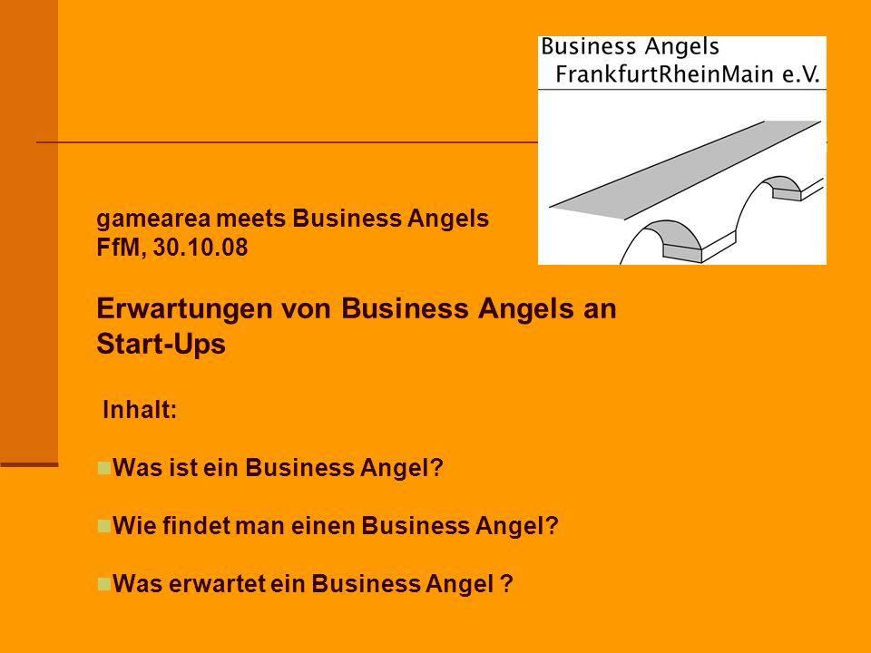 gamearea meets Business Angels FfM, 30.10.08 Erwartungen von Business Angels an Start-Ups Inhalt: Was ist ein Business Angel.