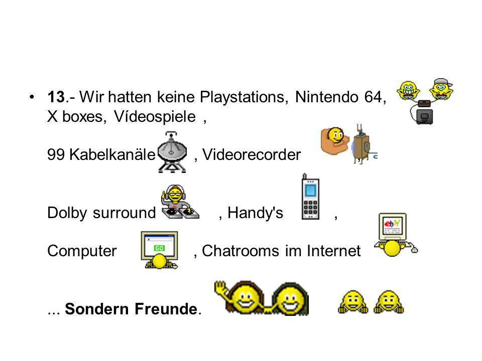 13.- Wir hatten keine Playstations, Nintendo 64, X boxes, Vídeospiele, 99 Kabelkanäle, Videorecorder, Dolby surround, Handy s, Computer, Chatrooms im Internet...