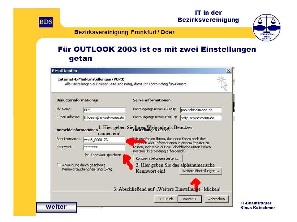 IT in der Bezirksvereinigung Bezirksvereinigung Frankfurt / Oder IT-Beauftragter Klaus Kotschmar Für OUTLOOK 2003 ist es mit zwei Einstellungen getan weiter