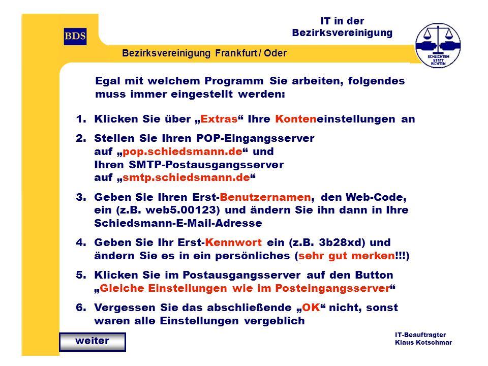 IT in der Bezirksvereinigung Bezirksvereinigung Frankfurt / Oder IT-Beauftragter Klaus Kotschmar 1.Klicken Sie über Extras Ihre Konteneinstellungen an 2.Stellen Sie Ihren POP-Eingangsserver auf pop.schiedsmann.de und Ihren SMTP-Postausgangsserver auf smtp.schiedsmann.de 3.Geben Sie Ihren Erst-Benutzernamen, den Web-Code, ein (z.B.