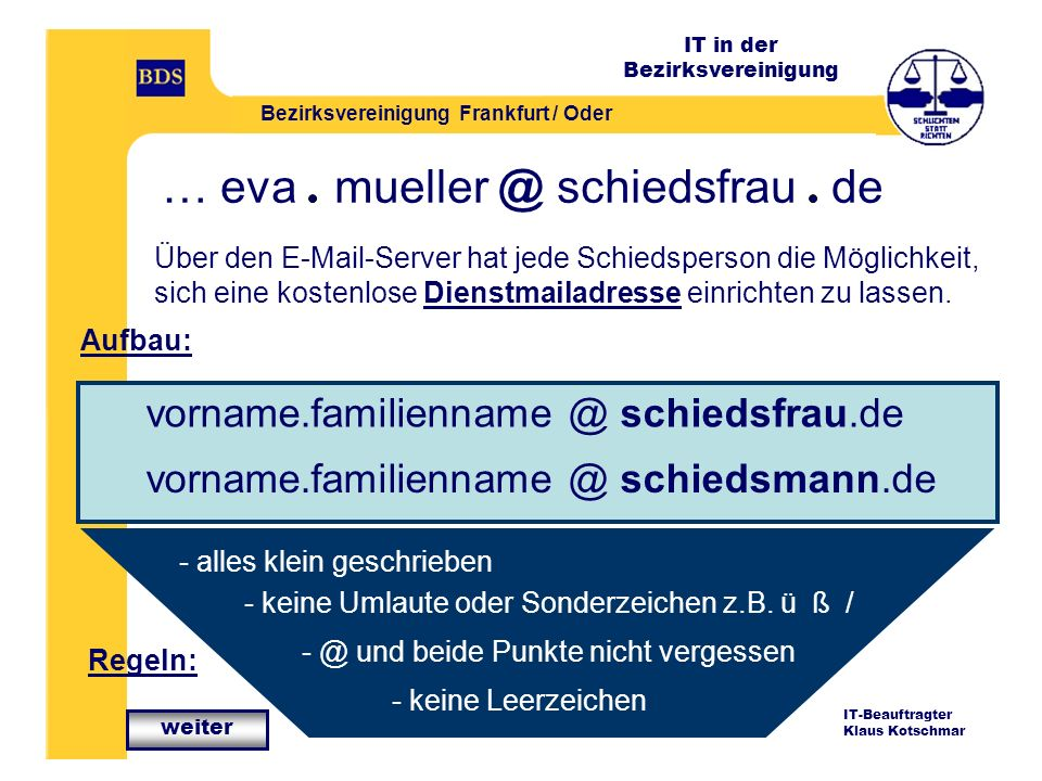 IT in der Bezirksvereinigung Bezirksvereinigung Frankfurt / Oder IT-Beauftragter Klaus Kotschmar … eva mueller @ schiedsfrau de Über den E-Mail-Server hat jede Schiedsperson die Möglichkeit, sich eine kostenlose Dienstmailadresse einrichten zu lassen.