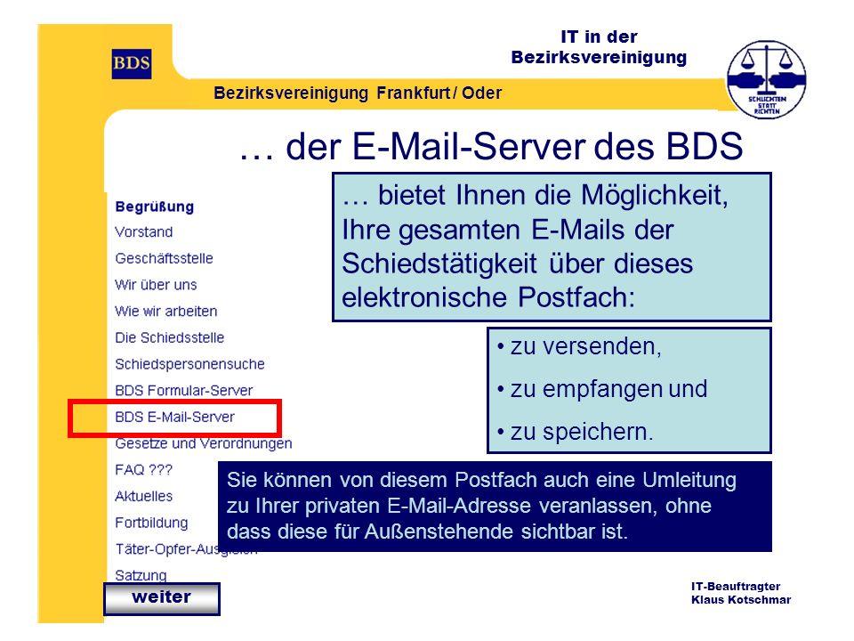IT in der Bezirksvereinigung Bezirksvereinigung Frankfurt / Oder IT-Beauftragter Klaus Kotschmar … der E-Mail-Server des BDS … bietet Ihnen die Möglichkeit, Ihre gesamten E-Mails der Schiedstätigkeit über dieses elektronische Postfach: Sie können von diesem Postfach auch eine Umleitung zu Ihrer privaten E-Mail-Adresse veranlassen, ohne dass diese für Außenstehende sichtbar ist.