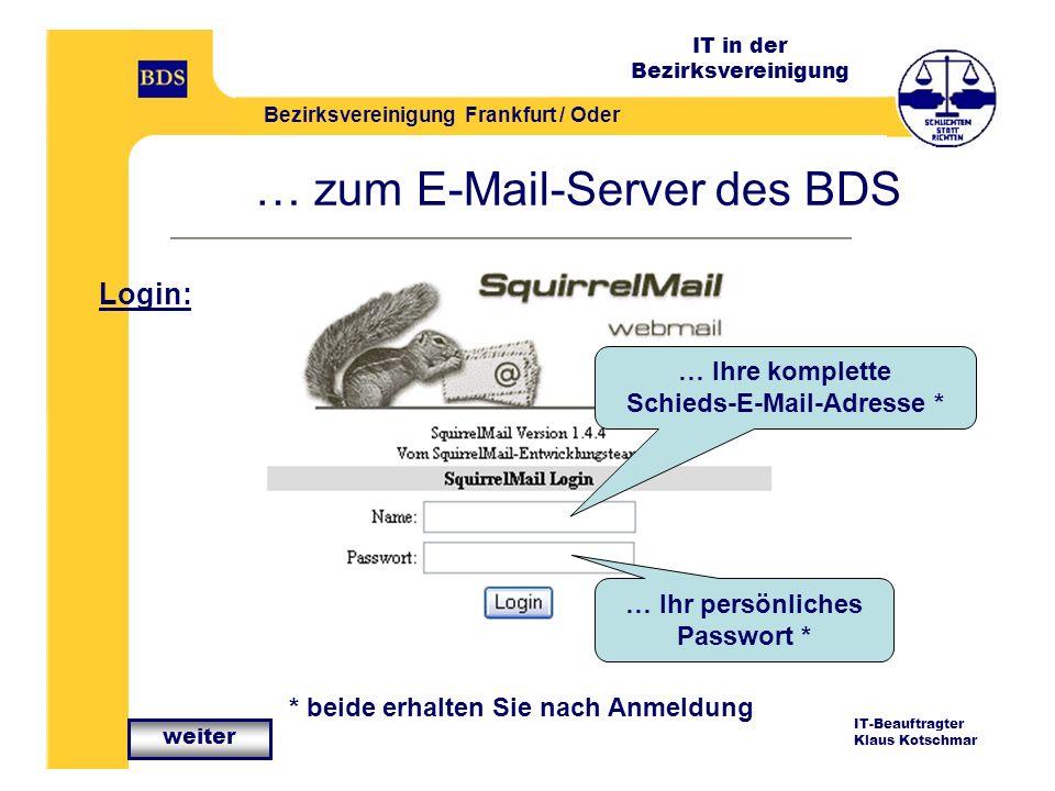 IT in der Bezirksvereinigung Bezirksvereinigung Frankfurt / Oder IT-Beauftragter Klaus Kotschmar … zum E-Mail-Server des BDS Login: … Ihre komplette Schieds-E-Mail-Adresse * … Ihr persönliches Passwort * * beide erhalten Sie nach Anmeldung weiter