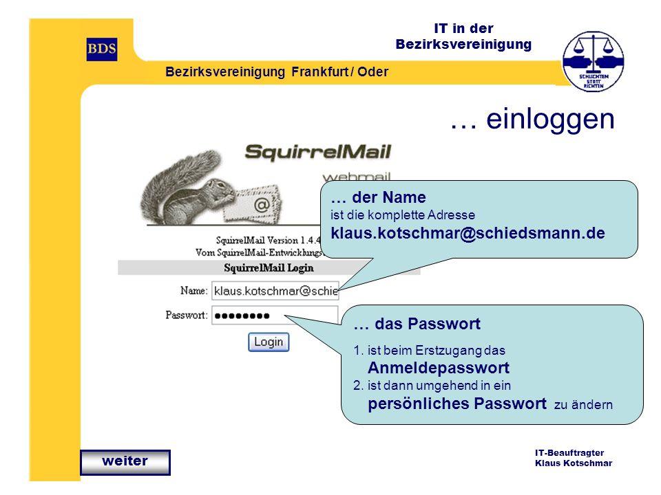IT in der Bezirksvereinigung Bezirksvereinigung Frankfurt / Oder IT-Beauftragter Klaus Kotschmar … einloggen … der Name ist die komplette Adresse klaus.kotschmar@schiedsmann.de … das Passwort 1.