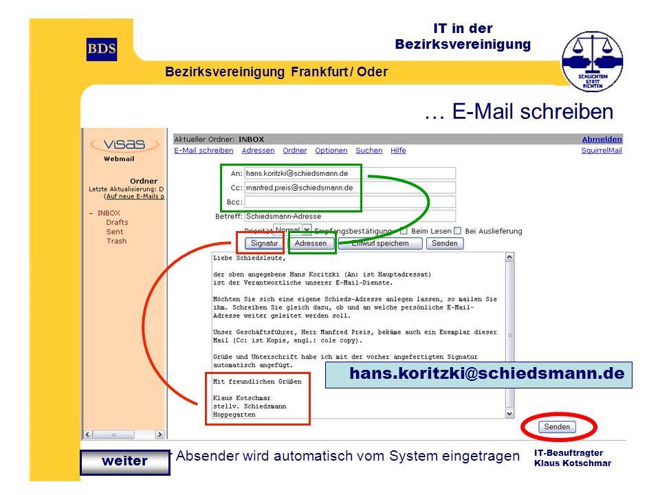 IT in der Bezirksvereinigung Bezirksvereinigung Frankfurt / Oder IT-Beauftragter Klaus Kotschmar … E-Mail schreiben hans.koritzki@schiedsmann.de … Ihr Absender wird automatisch vom System eingetragen weiter