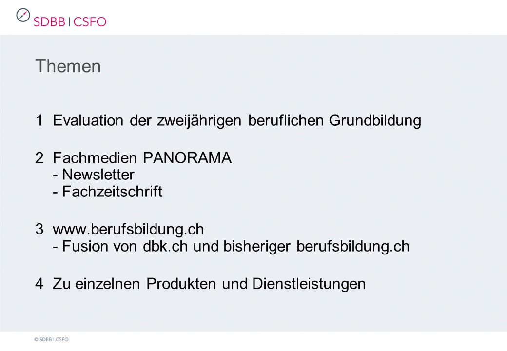 Themen 1Evaluation der zweijährigen beruflichen Grundbildung 2Fachmedien PANORAMA - Newsletter - Fachzeitschrift 3www.berufsbildung.ch - Fusion von dbk.ch und bisheriger berufsbildung.ch 4Zu einzelnen Produkten und Dienstleistungen