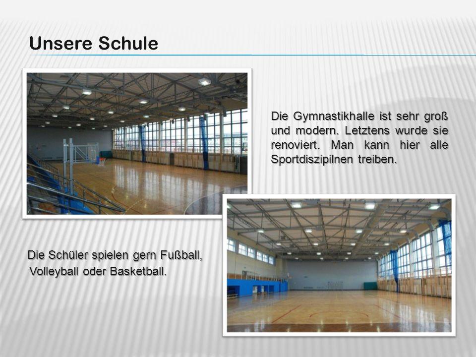 Unsere Schule Die Schüler spielen gern Fußball, Volleyball oder Basketball. Volleyball oder Basketball. Die Gymnastikhalle ist sehr groß und modern. L