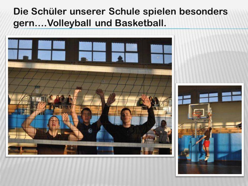 Die Schüler unserer Schule spielen besonders gern….Volleyball und Basketball.