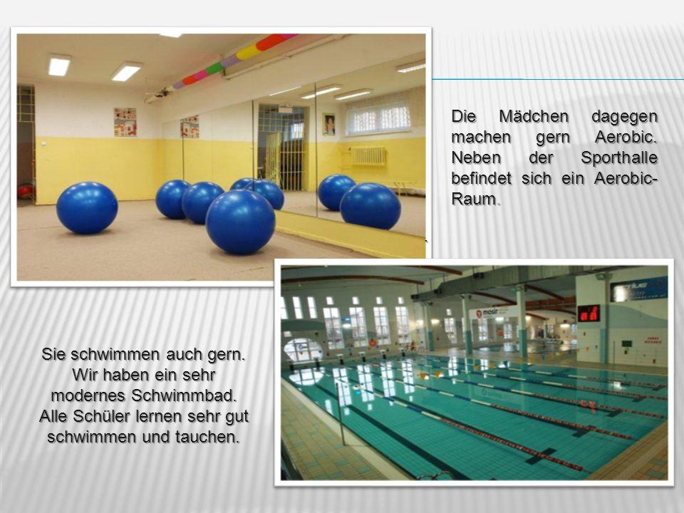 Die Mädchen dagegen machen gern Aerobic. Neben der Sporthalle befindet sich ein Aerobic- Raum.. Sie schwimmen auch gern. Wir haben ein sehr modernes S