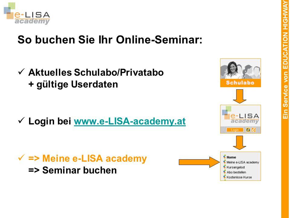 Ein Service von EDUCATION HIGHWAY So buchen Sie Ihr Online-Seminar: Aktuelles Schulabo/Privatabo + gültige Userdaten Login bei www.e-LISA-academy.atwww.e-LISA-academy.at => Meine e-LISA academy => Seminar buchen