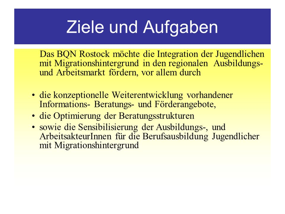 Ziele und Aufgaben Das BQN Rostock möchte die Integration der Jugendlichen mit Migrationshintergrund in den regionalen Ausbildungs- und Arbeitsmarkt f