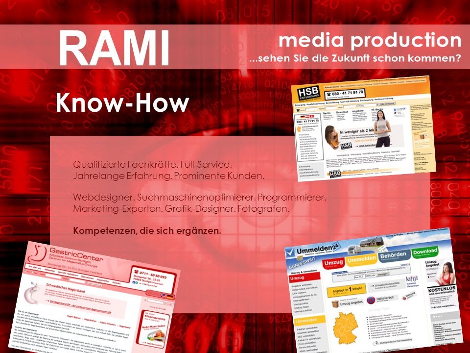 Know-How Qualifizierte Fachkräfte. Full-Service. Jahrelange Erfahrung. Prominente Kunden. Webdesigner. Suchmaschinenoptimierer. Programmierer. Marketi