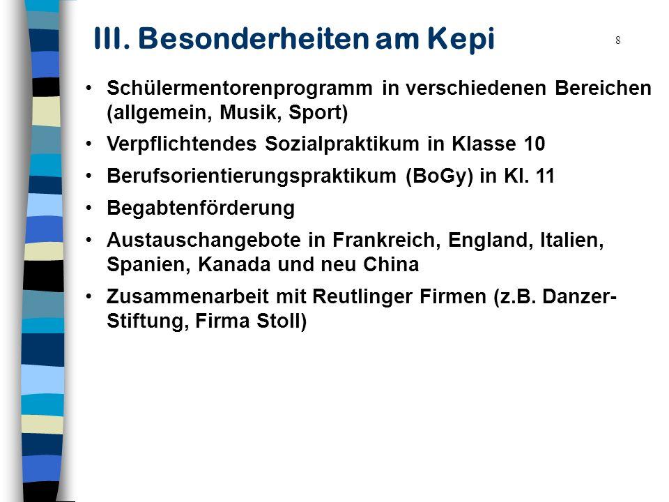 8 III. Besonderheiten am Kepi Schülermentorenprogramm in verschiedenen Bereichen (allgemein, Musik, Sport) Verpflichtendes Sozialpraktikum in Klasse 1