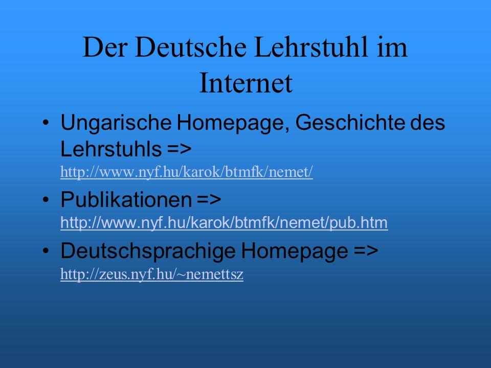 Der Deutsche Lehrstuhl im Internet Ungarische Homepage, Geschichte des Lehrstuhls => http://www.nyf.hu/karok/btmfk/nemet/ http://www.nyf.hu/karok/btmfk/nemet/ Publikationen => http://www.nyf.hu/karok/btmfk/nemet/pub.htm http://www.nyf.hu/karok/btmfk/nemet/pub.htm Deutschsprachige Homepage => http://zeus.nyf.hu/~nemettsz http://zeus.nyf.hu/~nemettsz