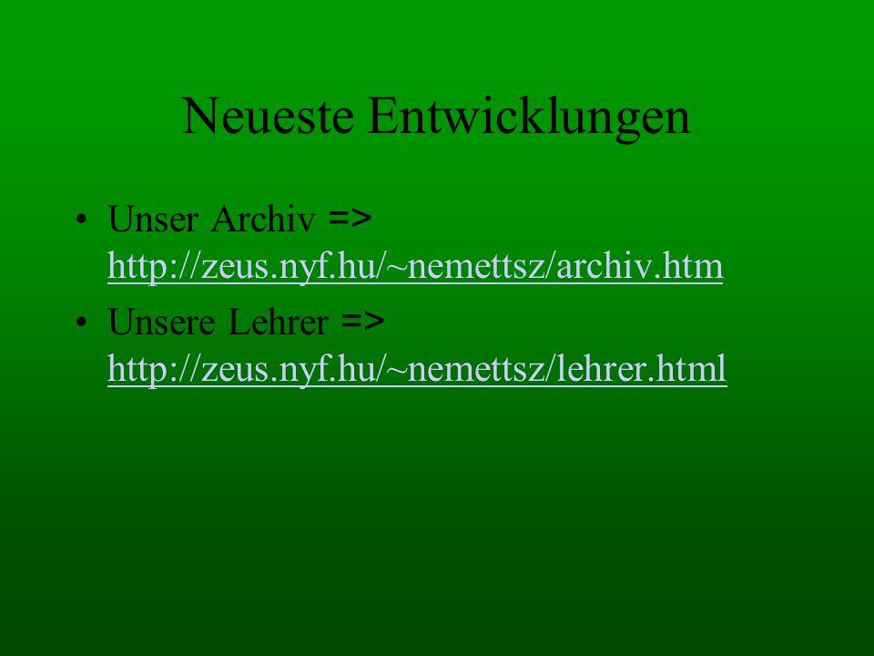 Neueste Entwicklungen Unser Archiv => http://zeus.nyf.hu/~nemettsz/archiv.htm http://zeus.nyf.hu/~nemettsz/archiv.htm Unsere Lehrer => http://zeus.nyf.hu/~nemettsz/lehrer.html http://zeus.nyf.hu/~nemettsz/lehrer.html